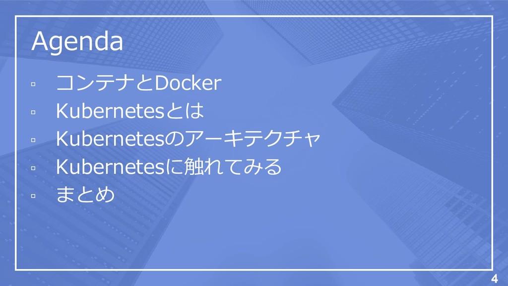 Agenda ▫ コンテナとDocker ▫ Kubernetesとは ▫ Kubernete...