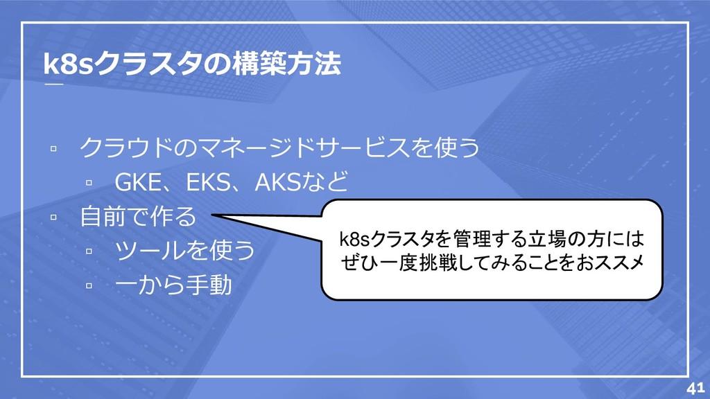 k8sクラスタの構築方法 ▫ クラウドのマネージドサービスを使う ▫ GKE、EKS、AKSな...