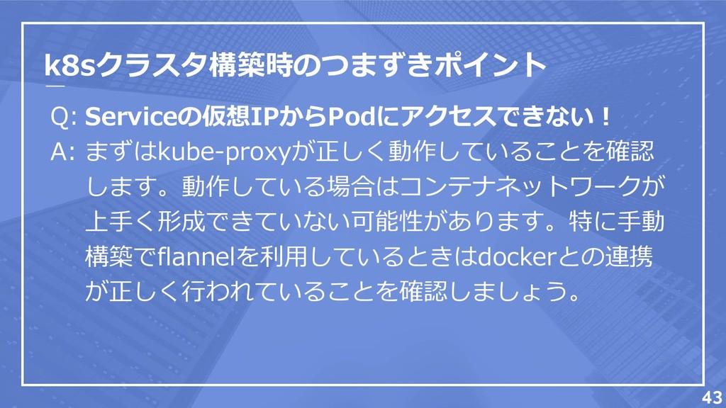 k8sクラスタ構築時のつまずきポイント Q: A: 43 Serviceの仮想IPからPodに...