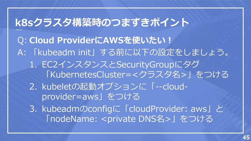 k8sクラスタ構築時のつまずきポイント Q: A: 45 Cloud ProviderにAWS...