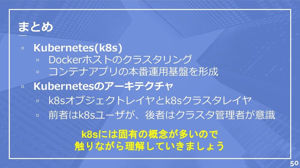 まとめ ▫ Kubernetes(k8s) ▫ Dockerホストのクラスタリング ▫ コンテ...