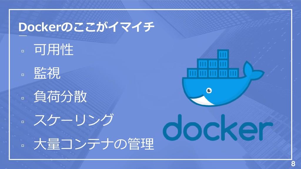 Dockerのここがイマイチ ▫ 可用性 ▫ 監視 ▫ 負荷分散 ▫ スケーリング ▫ 大量コ...