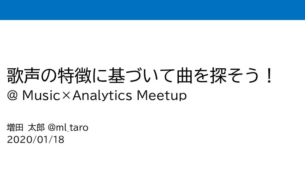 歌声の特徴に基づいて曲を探そう! @ Music×Analytics Meetup 増田 太郎...