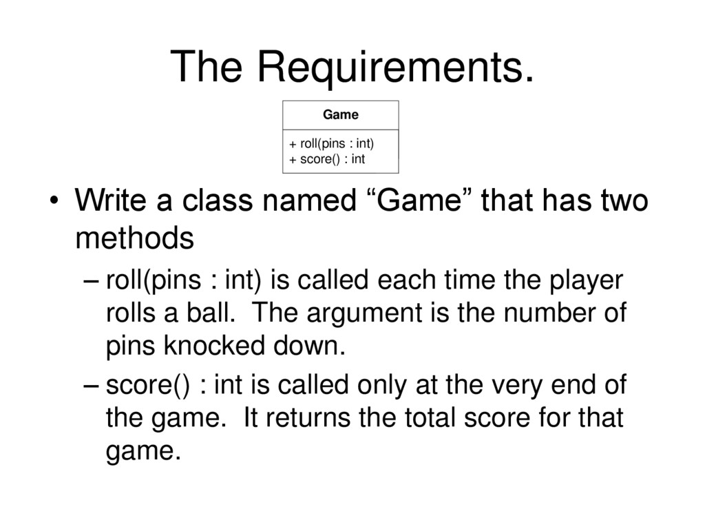 The Requirements. + roll(pins : int) + score() ...