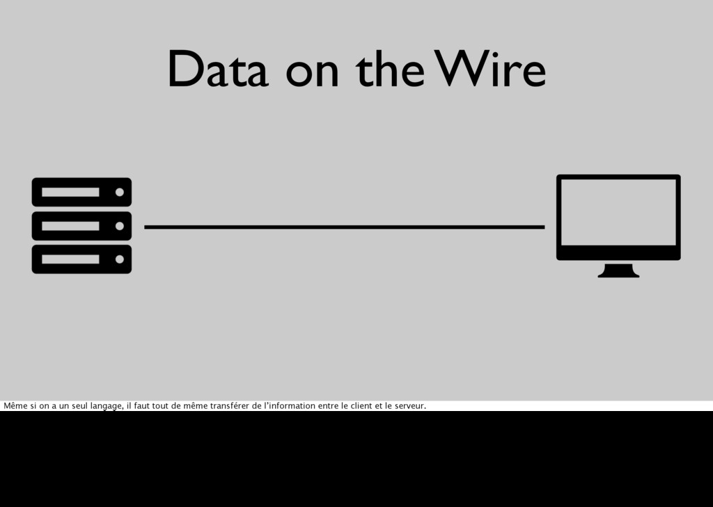 Data on the Wire [ ] Même si on a un seul langa...
