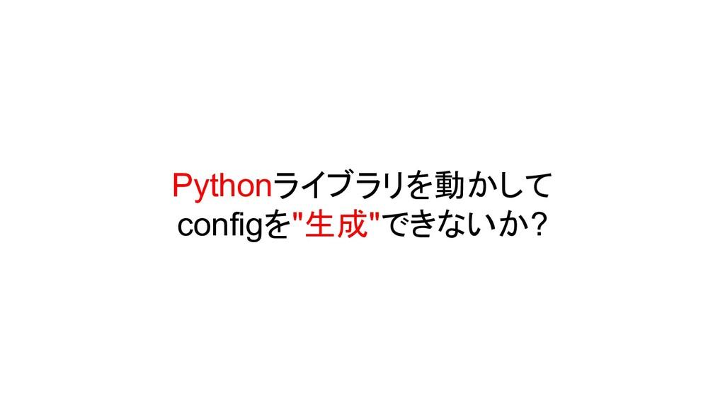"""Pythonライブラリを動かして configを""""生成""""できないか?"""