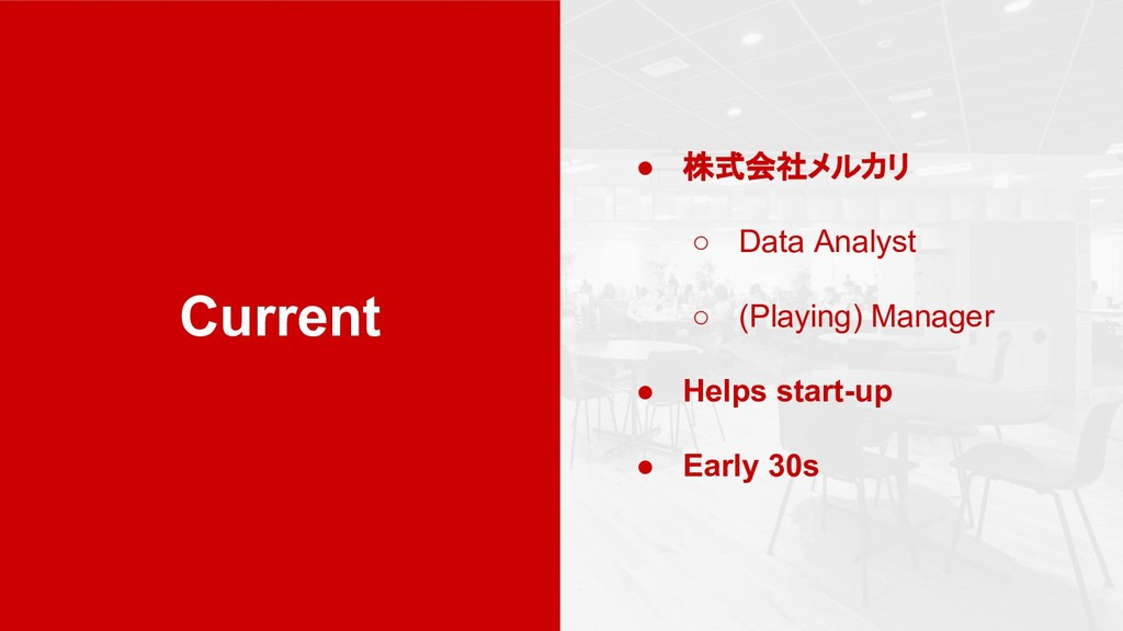 Current ● 株式会社メルカリ ○ Data Analyst ○ (Playing) M...
