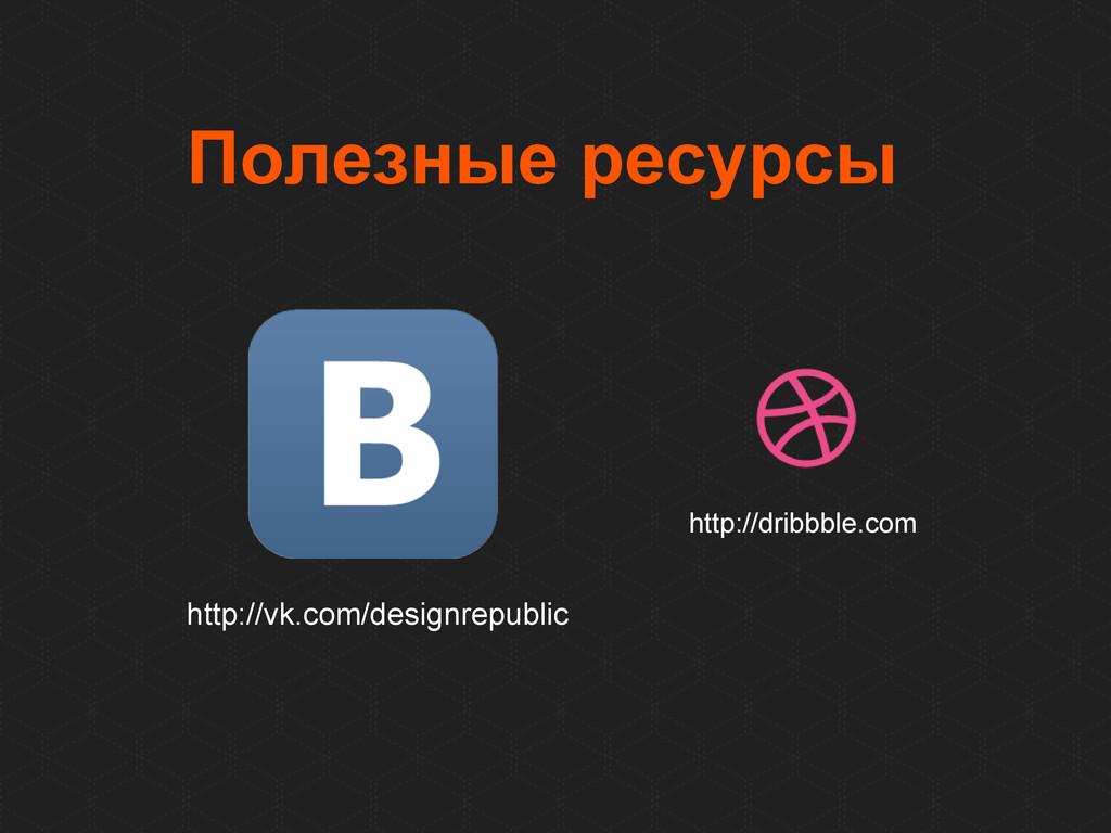 Полезные ресурсы http://dribbble.com http://vk....