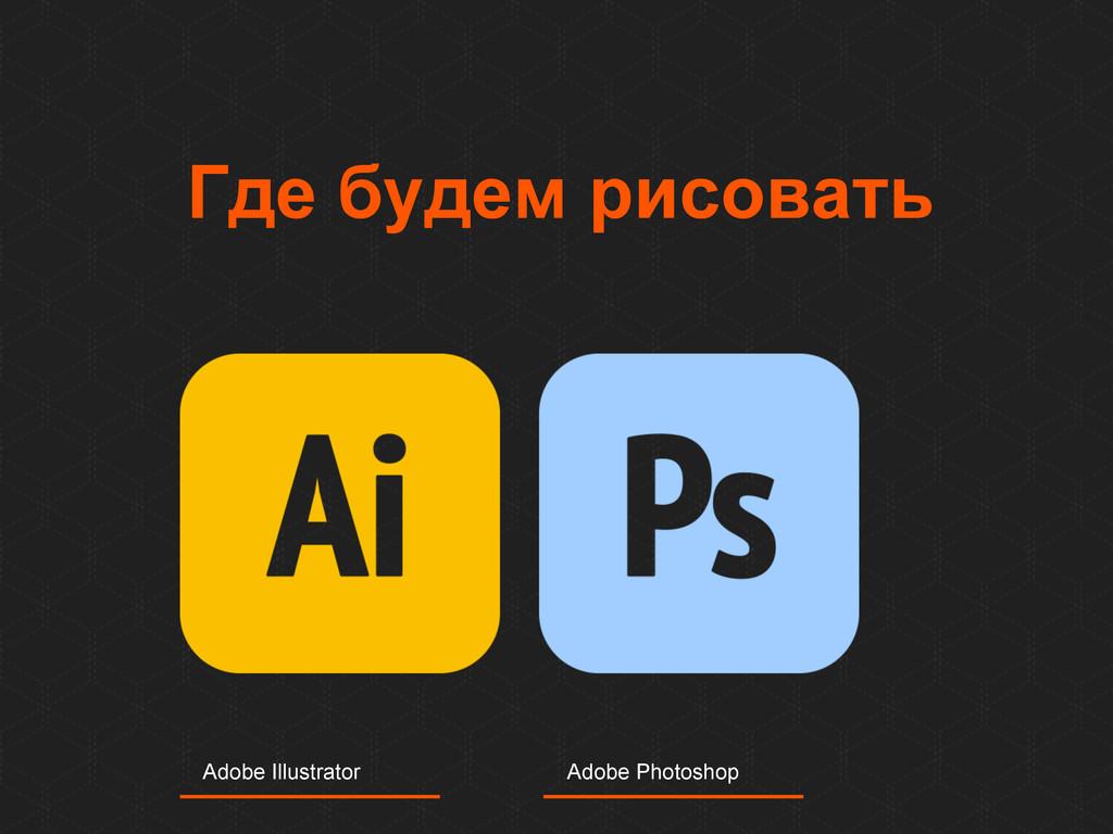 Где будем рисовать Adobe Illustrator Adobe Phot...
