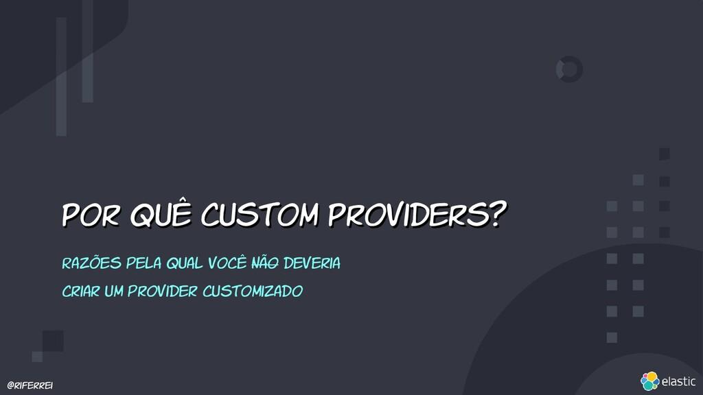 @riferrei Por quê custom Providers? Razões pela...