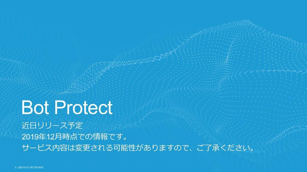 | ©2019 F5 NETWORKS 9 Bot Protect B 2019 12 W W...