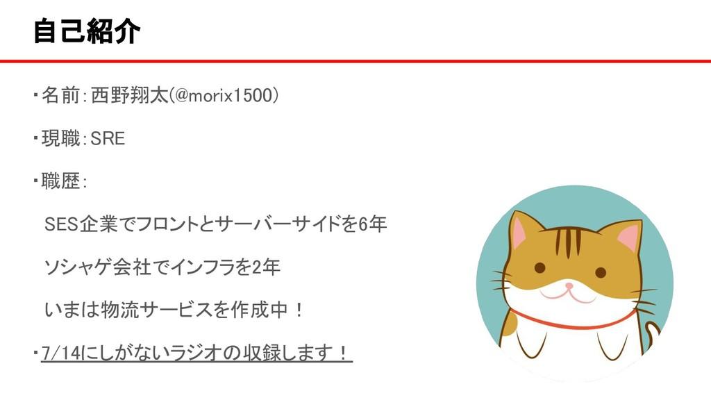 自己紹介 ・名前:西野翔太(@morix1500) ・現職:SRE ・職歴:  SES企業でフ...