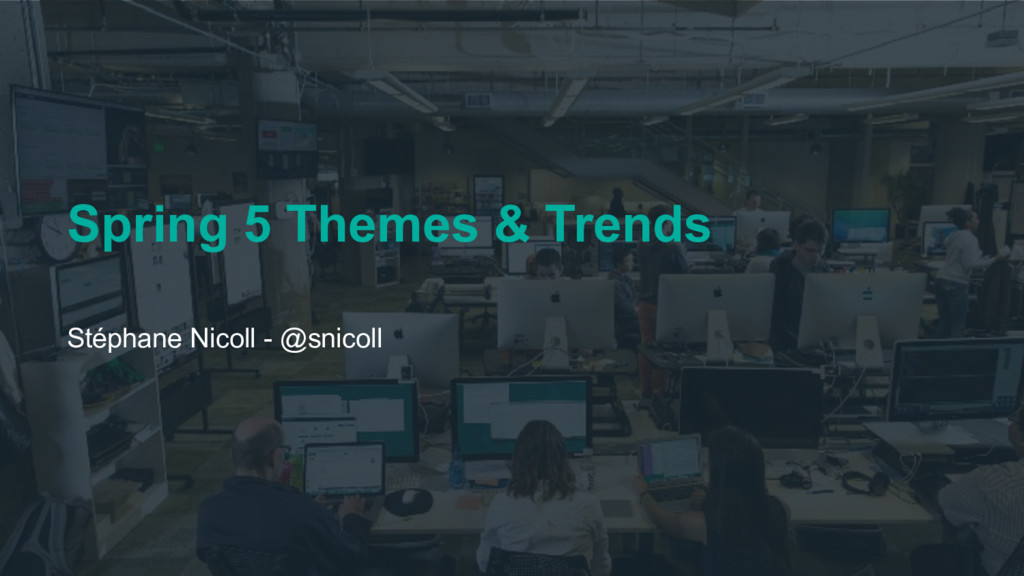 Spring 5 Themes & Trends Stéphane Nicoll - @sni...