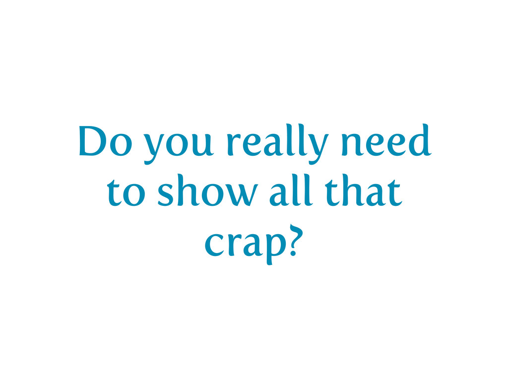 Do you really need to show all that crap?
