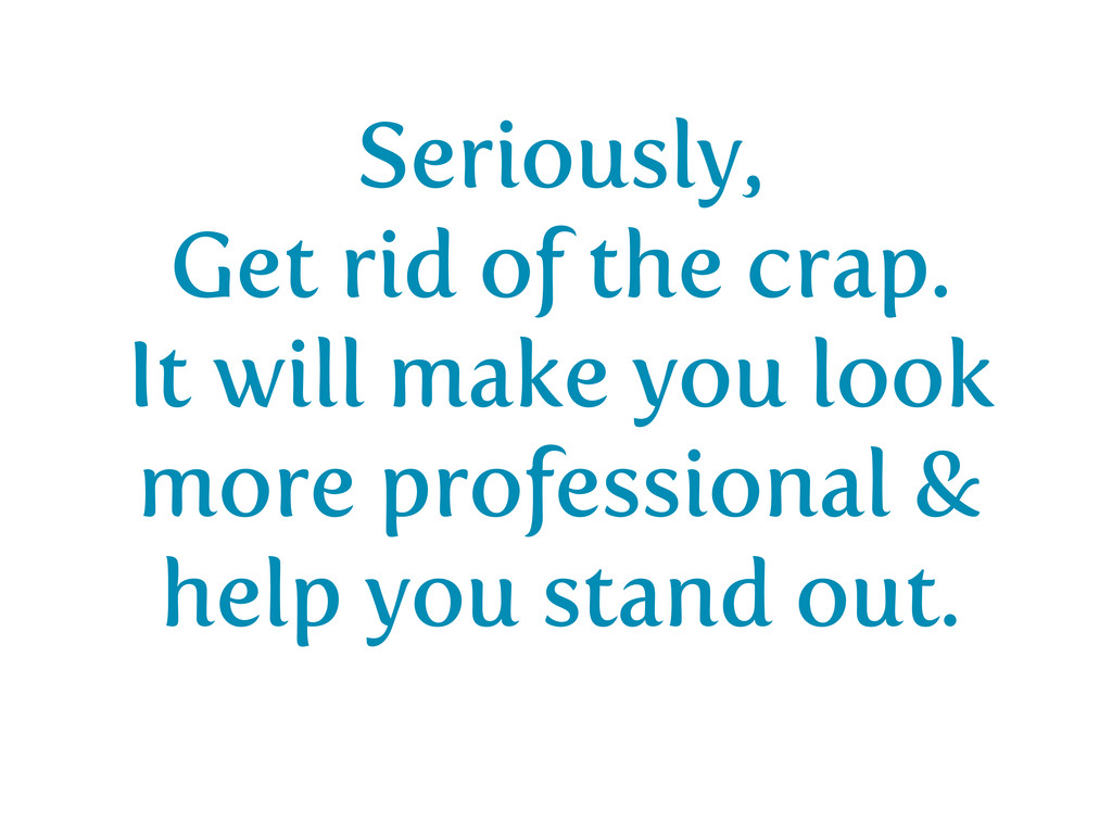 Seriously, Get rid of the crap. It will make yo...