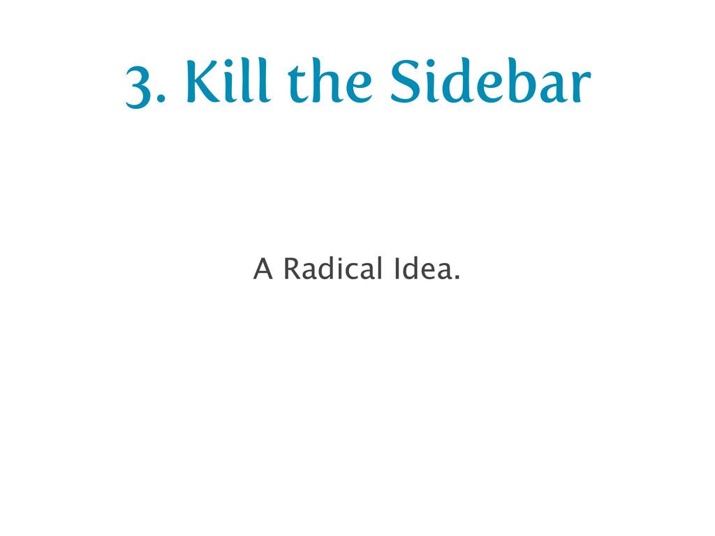 3. Kill the Sidebar A Radical Idea.