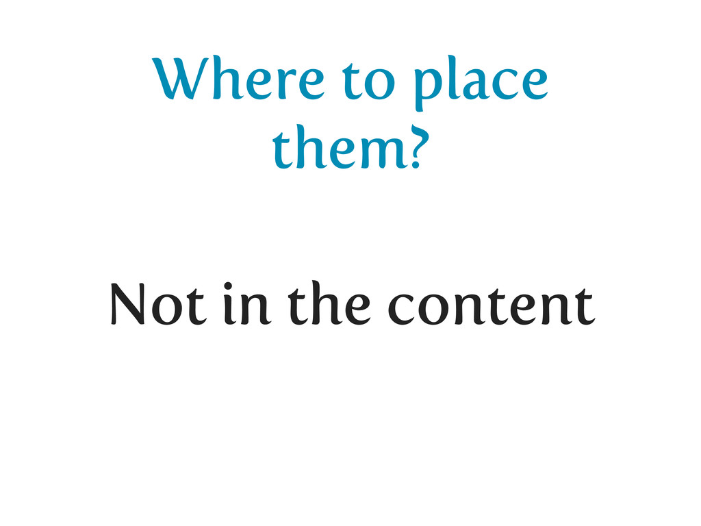 Where to place them? Not in the content