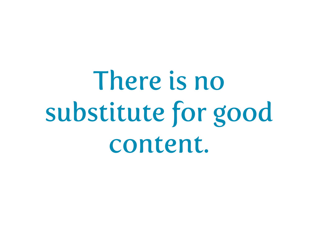 There is no substitute for good content.