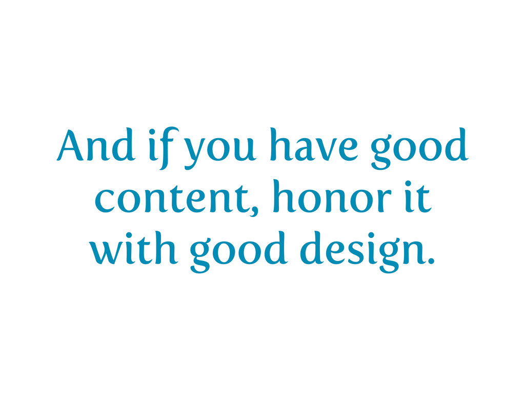And if you have good content, honor it with goo...