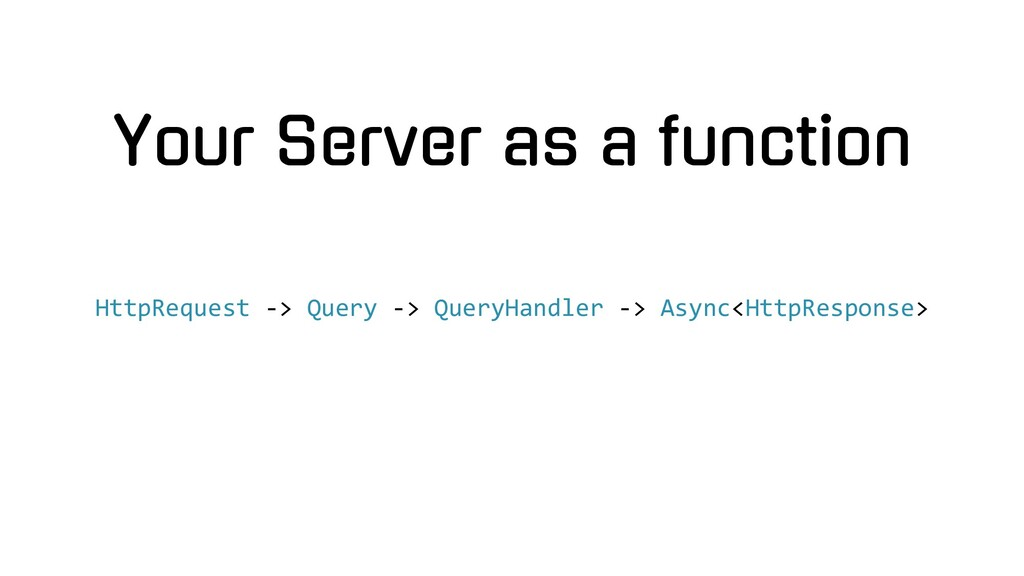 Your Server as a function HttpRequest -> Query ...