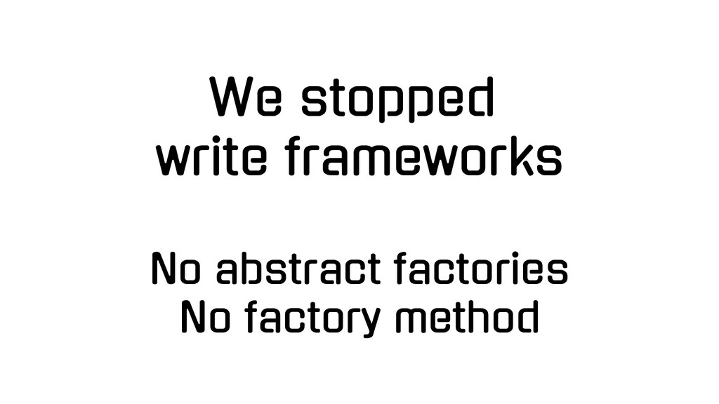 We stopped write frameworks No abstract factori...