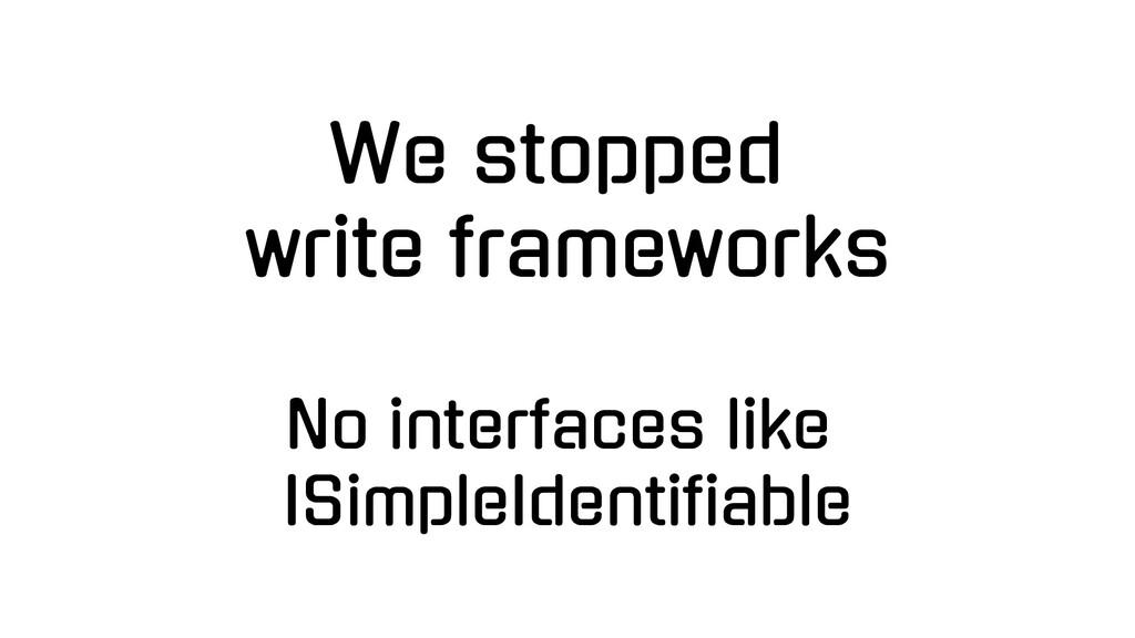 We stopped write frameworks No interfaces like ...