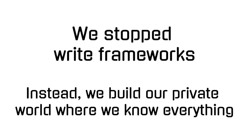 We stopped write frameworks Instead, we build o...