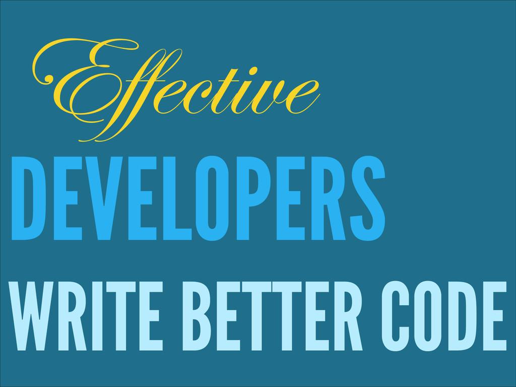 ! DEVELOPERS WRITE BETTER CODE Effective
