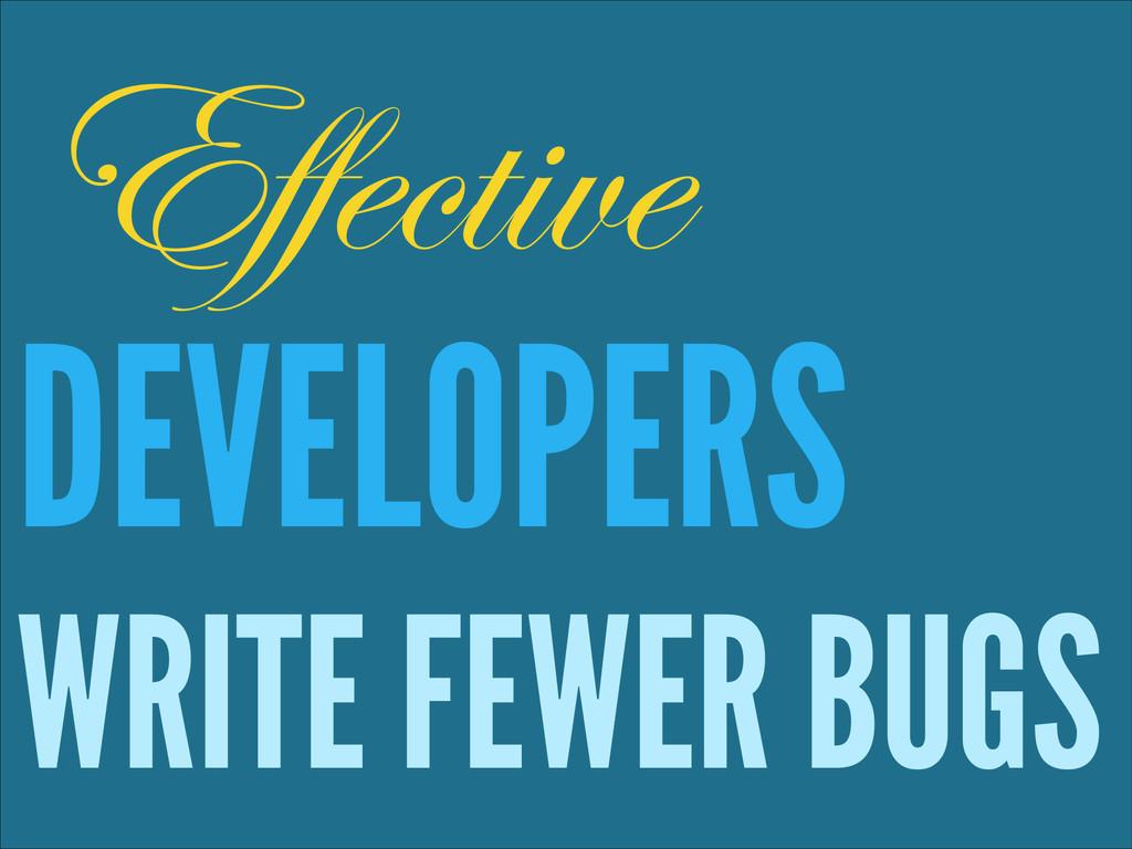 ! DEVELOPERS WRITE FEWER BUGS Effective