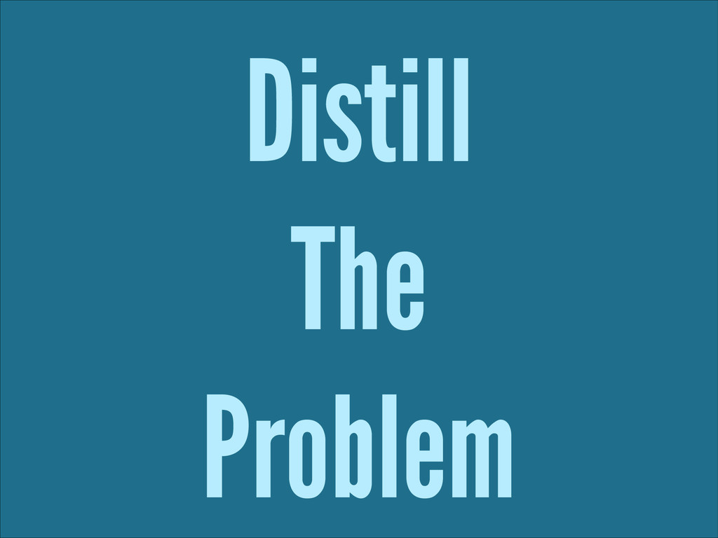 Distill The Problem