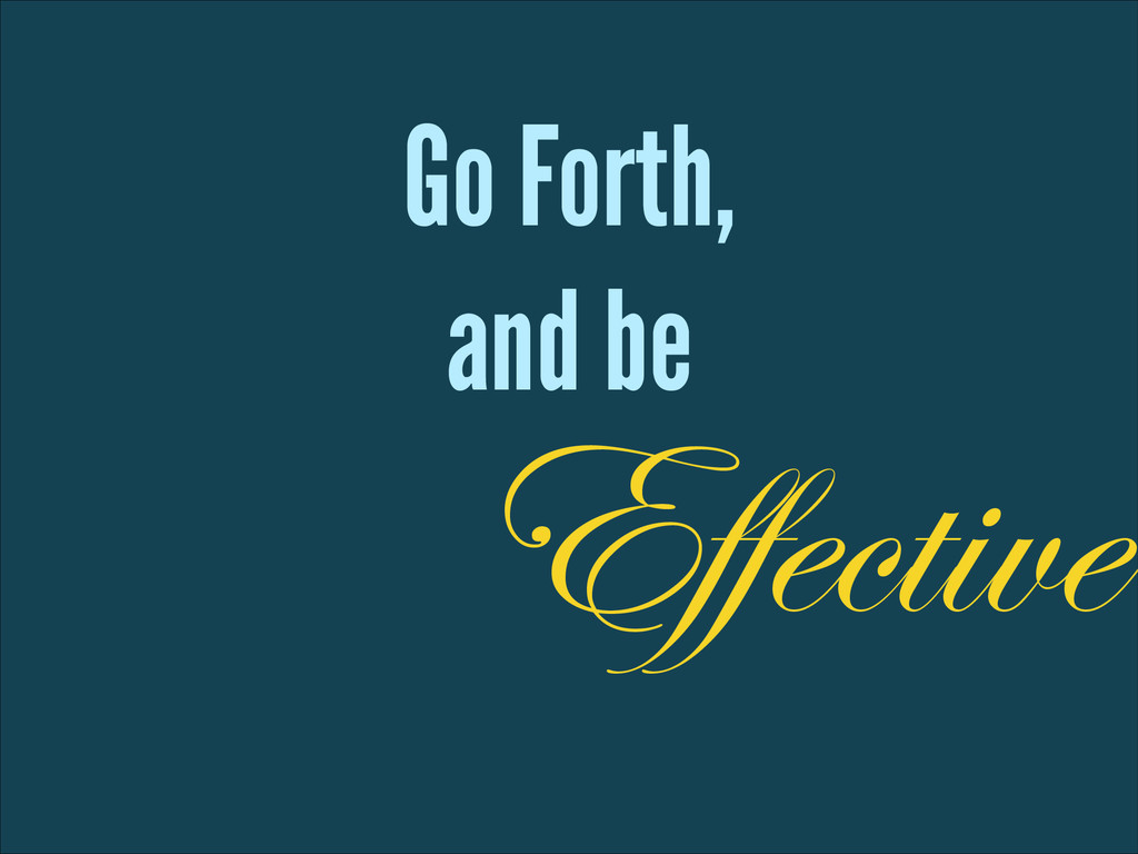 Go Forth, and be Effective