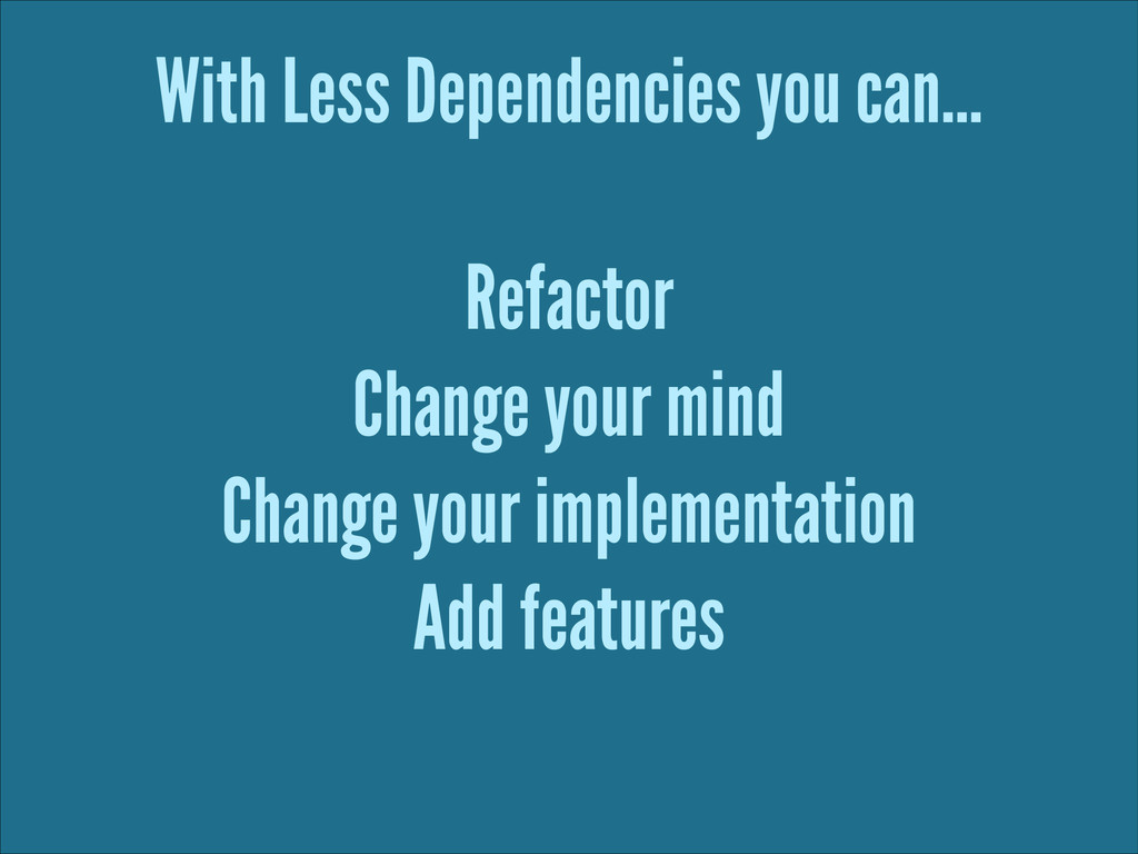 With Less Dependencies you can… Refactor Change...