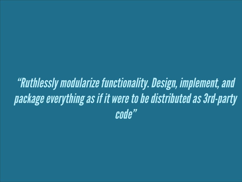 """""""Ruthlessly modularize functionality. Design, i..."""