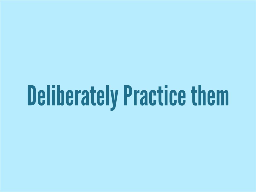 Deliberately Practice them