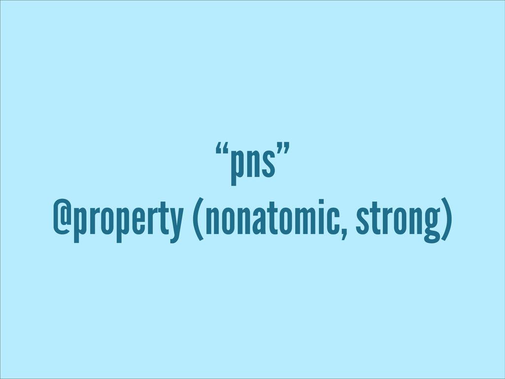 """pns"" @property (nonatomic, strong)"