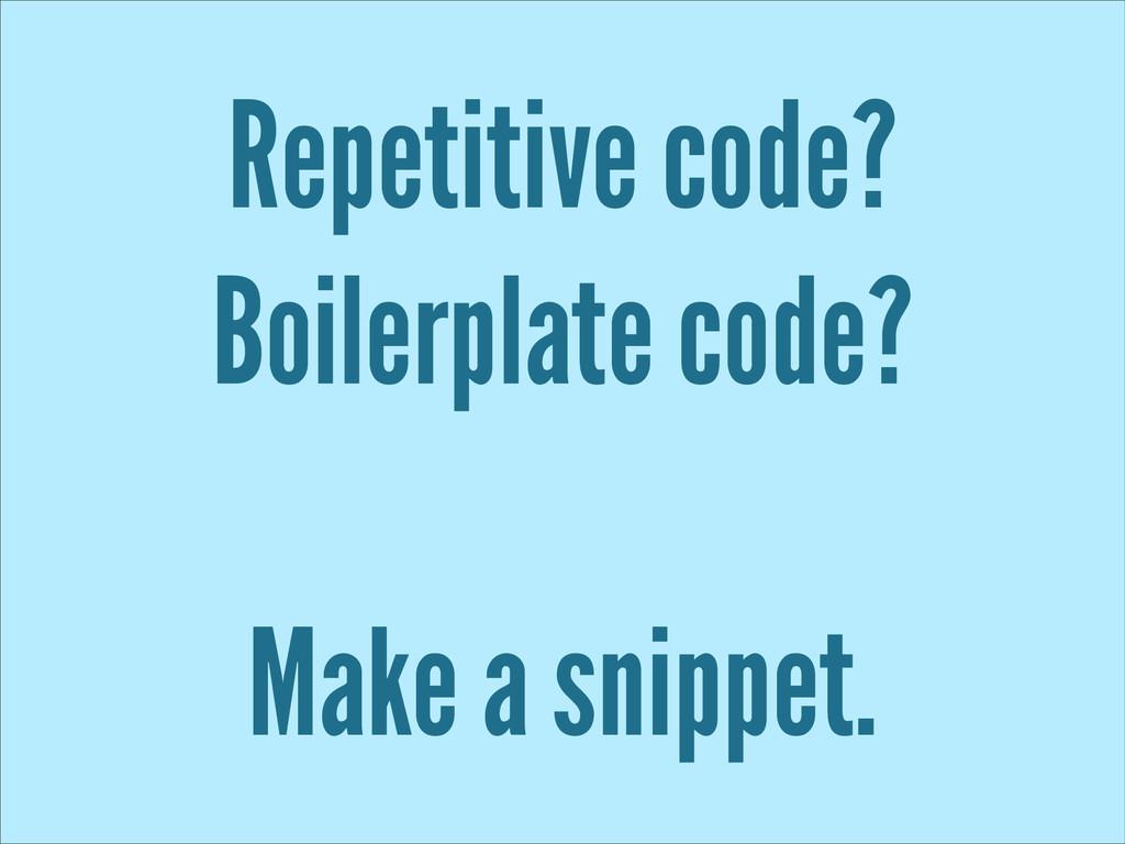 Repetitive code? Boilerplate code? ! Make a sni...