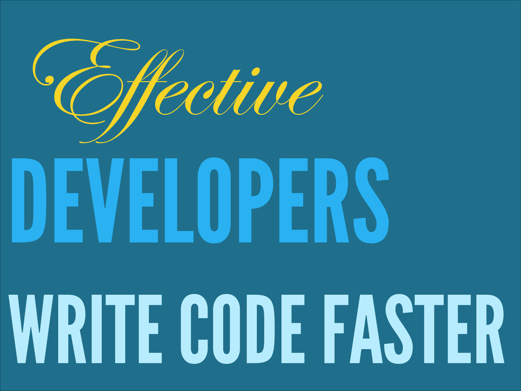 ! DEVELOPERS WRITE CODE FASTER Effective