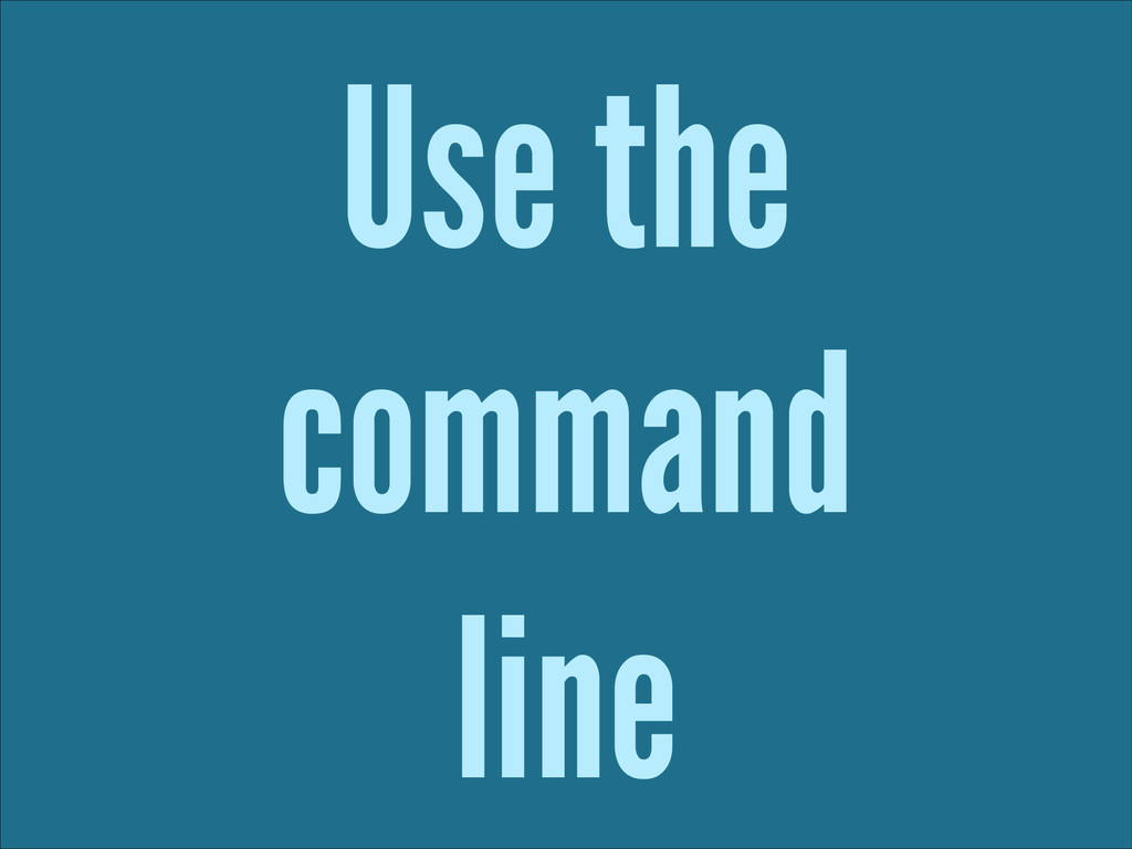 Use the command line
