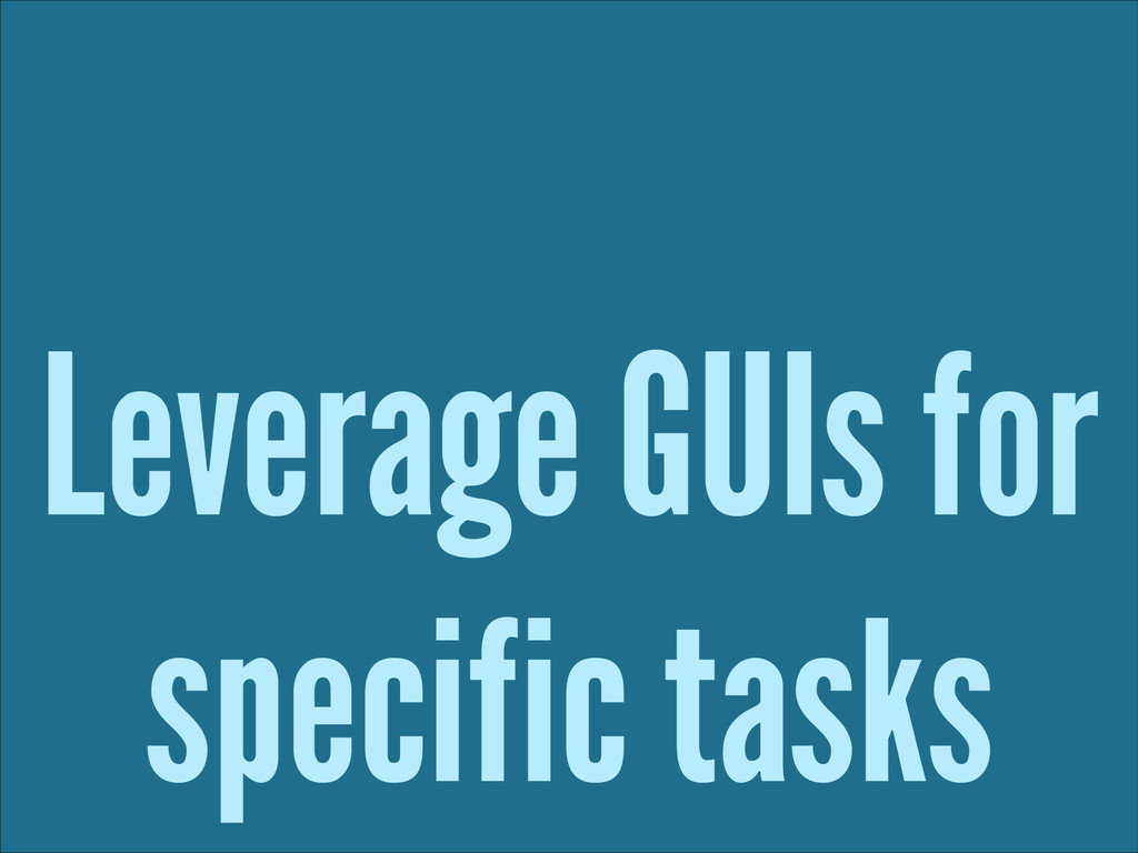 Leverage GUIs for specific tasks