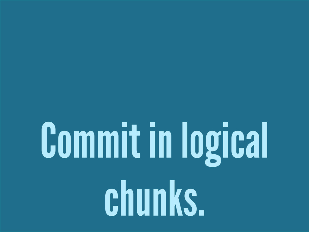Commit in logical chunks.
