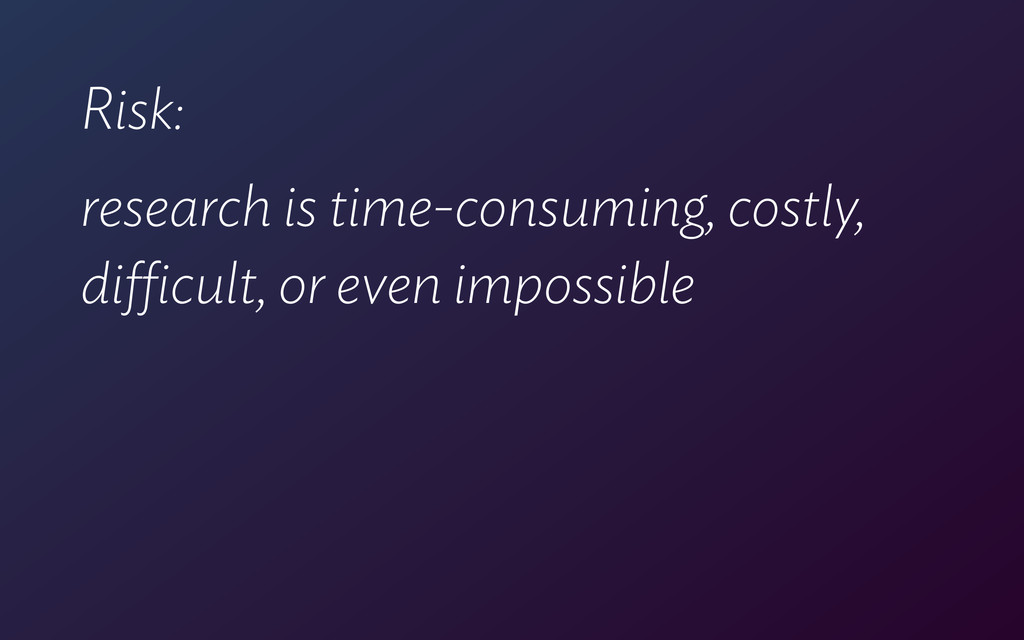Risk: research is time-consuming, costly, diffi...