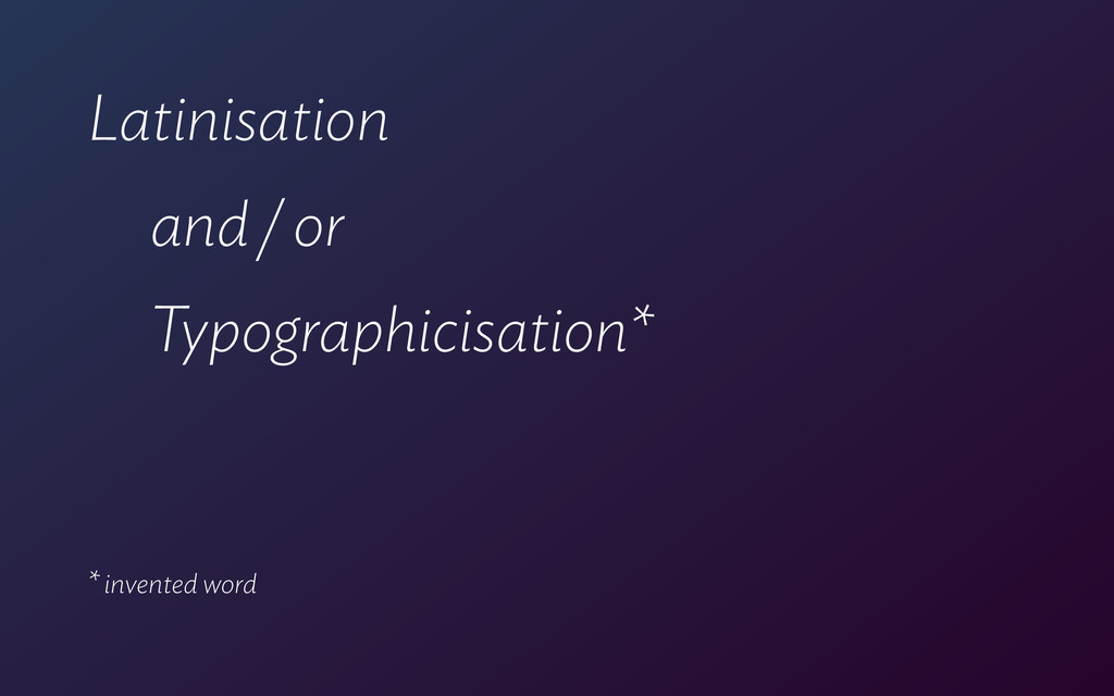 Latinisation and / or Typographicisation* ! ! *...