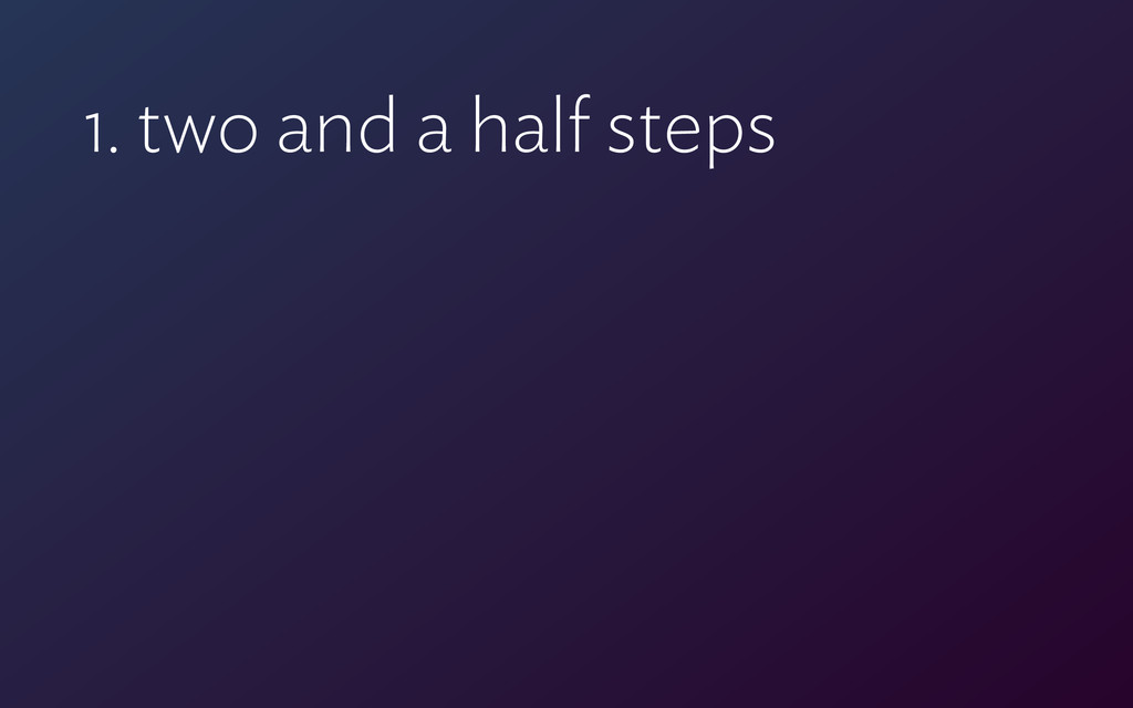 1. two and a half steps