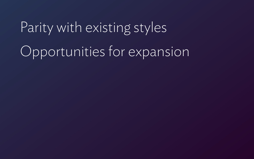 Parity with existing styles Opportunities for e...