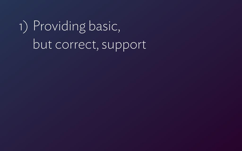 1) Providing basic,  but correct, support