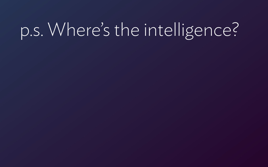p.s. Where's the intelligence?