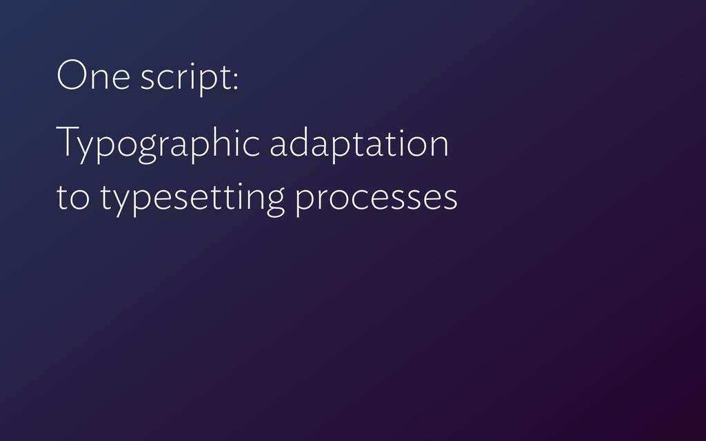 One script: Typographic adaptation  to typeset...