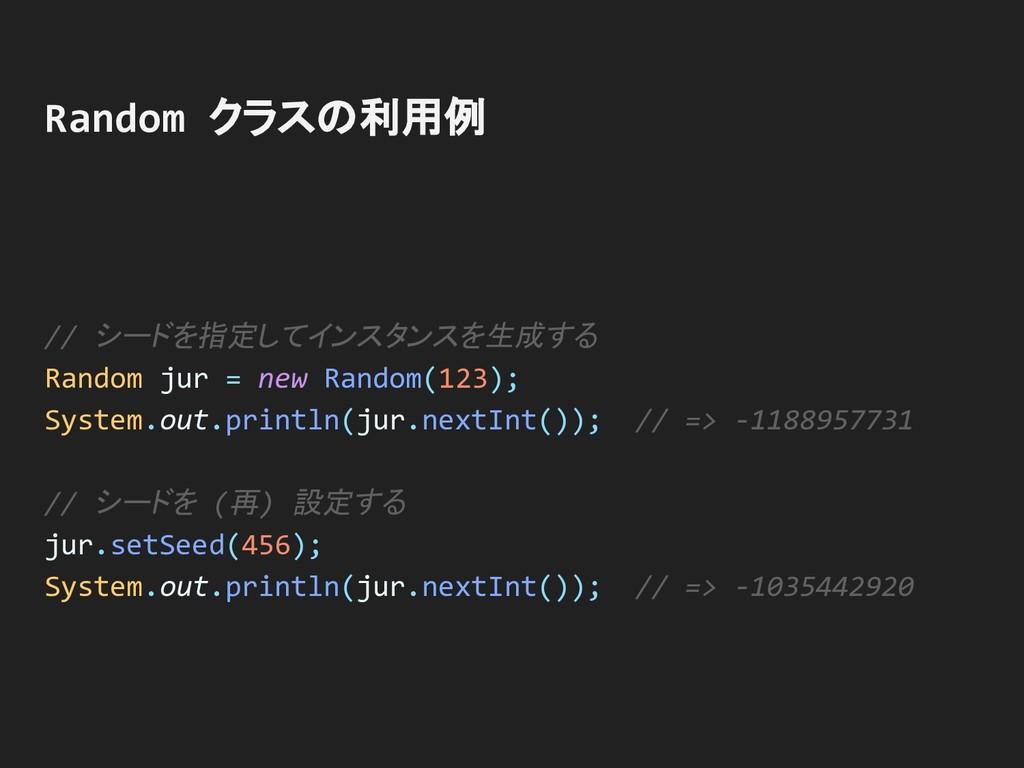 // シードを指定してインスタンスを生成する Random jur = new Random(...