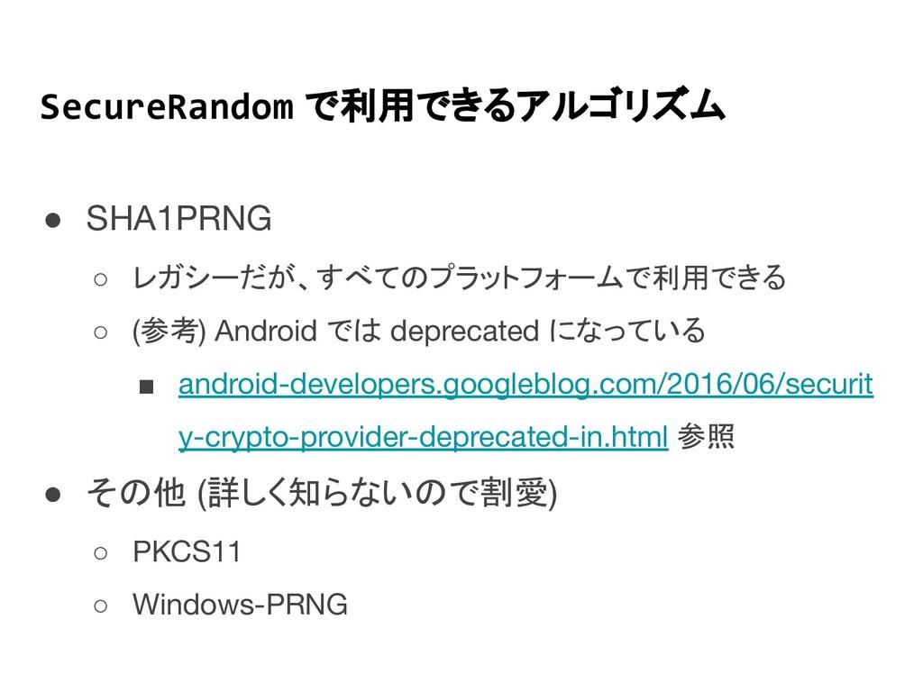SecureRandom で利用できるアルゴリズム ● SHA1PRNG ○ レガシーだが、す...
