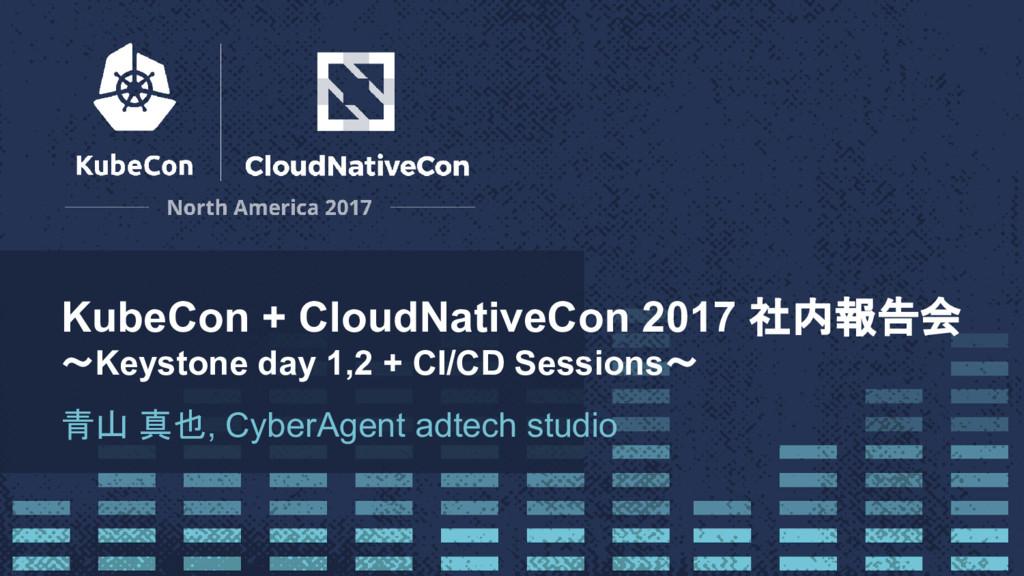 KubeCon + CloudNativeCon 2017 社内報告会 〜Keystone d...